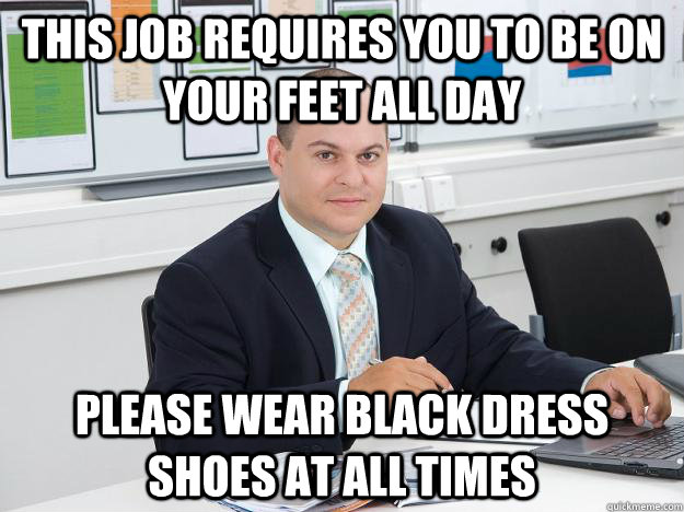 This job requires you to be on your feet all day please wear black dress shoes at all times