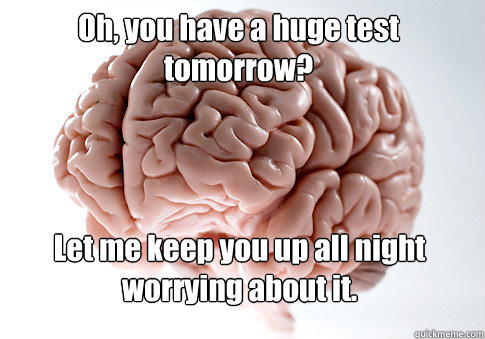 Oh, you have a huge test tomorrow? Let me keep you up all night worrying about it.  - Oh, you have a huge test tomorrow? Let me keep you up all night worrying about it.   Scumbag Brain
