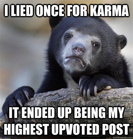 I lied once for Karma It ended up being my highest upvoted post - I lied once for Karma It ended up being my highest upvoted post  Confession Bear