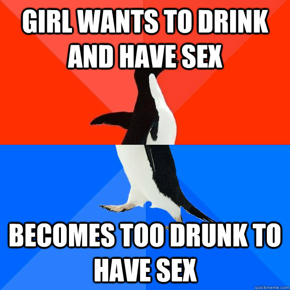 Girl wants to drink and have sex becomes too drunk to have sex - Girl wants to drink and have sex becomes too drunk to have sex  Socially Awesome Awkward Penguin