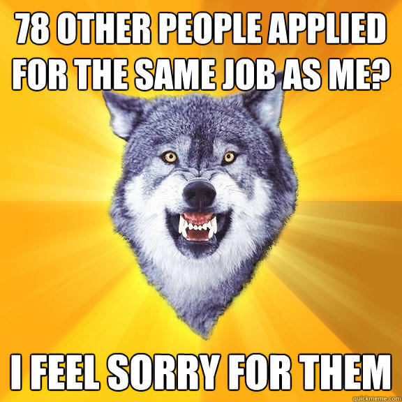 78 other people applied for the same job as me? i feel sorry for them - 78 other people applied for the same job as me? i feel sorry for them  Courage Wolf