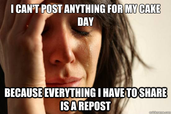 I can't post anything for my cake day  Because everything I have to share is a repost - I can't post anything for my cake day  Because everything I have to share is a repost  First World Problems