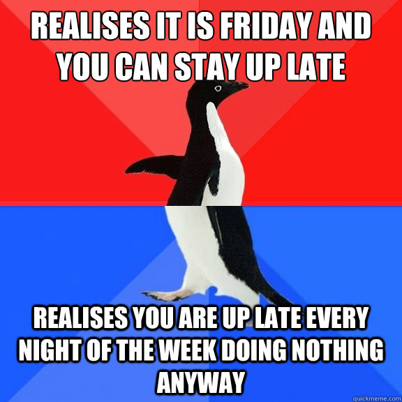 Realises it is friday and you can stay up late Realises you are up late every night of the week doing nothing anyway - Realises it is friday and you can stay up late Realises you are up late every night of the week doing nothing anyway  Socially Awksome Penguin
