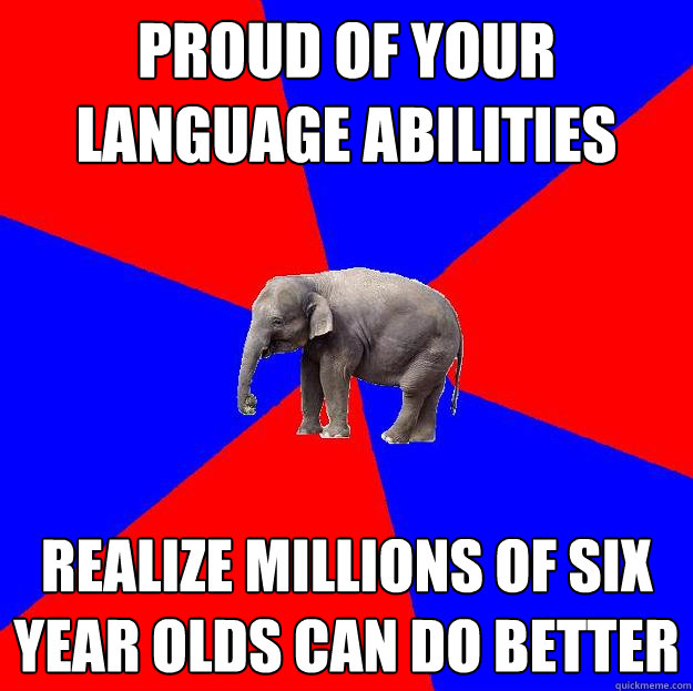 PROUD OF YOUR LANGUAGE ABILITIES REALIZE MILLIONS OF SIX YEAR OLDS CAN DO BETTER  Foreign language elephant