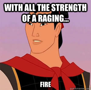 With all the strength of a raging... Fire