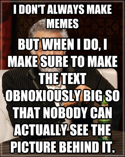 I don't always make memes but when I do, I make sure to make the text obnoxiously big so that nobody can actually see the picture behind it. - I don't always make memes but when I do, I make sure to make the text obnoxiously big so that nobody can actually see the picture behind it.  The Most Interesting Man In The World