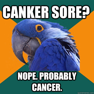 canker sore? nope. probably cancer. - canker sore? nope. probably cancer.  Paranoid Parrot