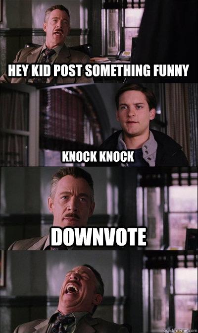 Hey kid post something funny Knock Knock DOWNVOTE   JJ Jameson