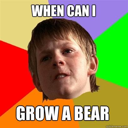 When can i grow a bear  Angry School Boy