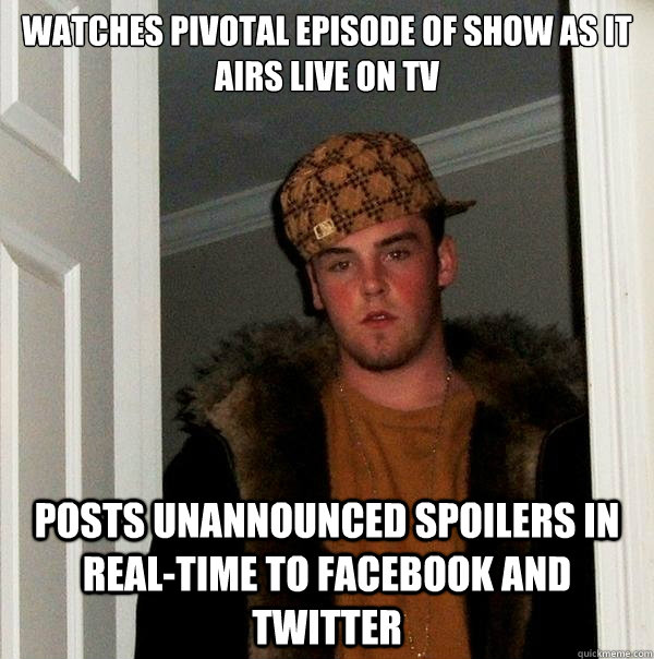watches pivotal episode of show as it airs live on tv posts unannounced spoilers in real-time to facebook and twitter  - watches pivotal episode of show as it airs live on tv posts unannounced spoilers in real-time to facebook and twitter   Scumbag Steve