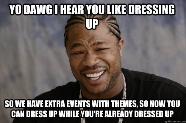 YO DAWG I HEAR YOU like dressing up so we have extra events with themes, so now you can dress up while you're already dressed up  Xzibit meme