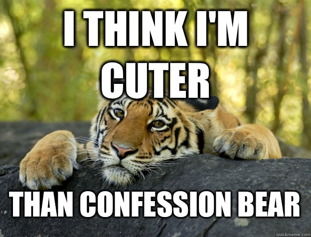 I think i'm cuter Than confession bear