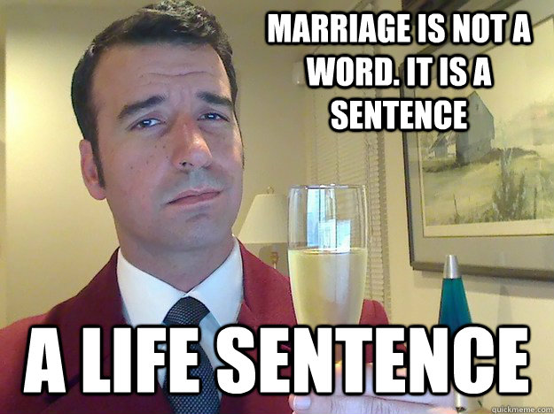 Marriage is not a word. It is a sentence A life sentence - Marriage is not a word. It is a sentence A life sentence  Fabulous Divorced Guy
