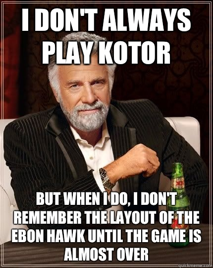 I don't always play KOTOR But when I do, I don't remember the layout of the Ebon Hawk until the game is almost over - I don't always play KOTOR But when I do, I don't remember the layout of the Ebon Hawk until the game is almost over  I dont always...