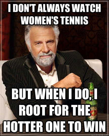 I don't always watch women's tennis but when i do, i root for the hotter one to win - I don't always watch women's tennis but when i do, i root for the hotter one to win  The Most Interesting Man In The World