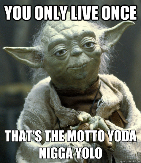 You only live once That's the motto yoda nigga yolo