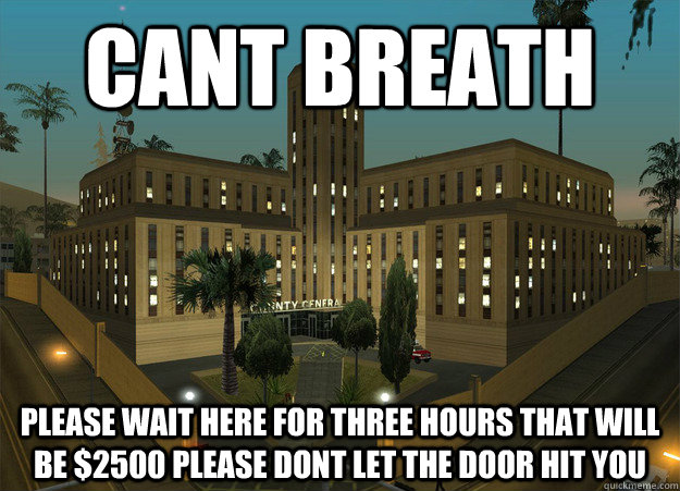 cant breath please wait here for three hours that will be $2500 please dont let the door hit you