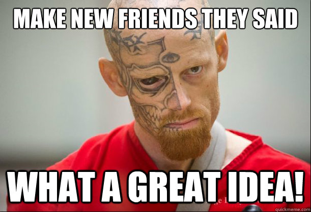 Make new friends they said What a great idea!