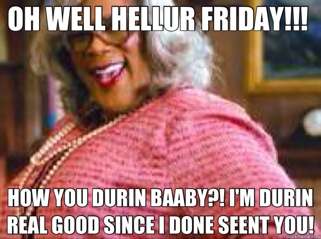 Oh Well Hellur Friday How You Durin Baaby Im Durin Real Good
