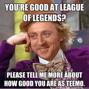 Youre Good At League Of Legends Please Tell Me More About How Good