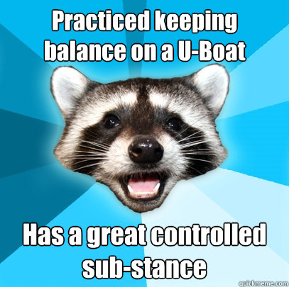 Practiced keeping balance on a U-Boat Has a great controlled sub-stance - Practiced keeping balance on a U-Boat Has a great controlled sub-stance  Lame Pun Coon