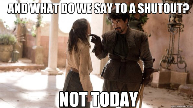 AND WHAT DO WE SAY TO A SHUTOUT? NOT TODAY