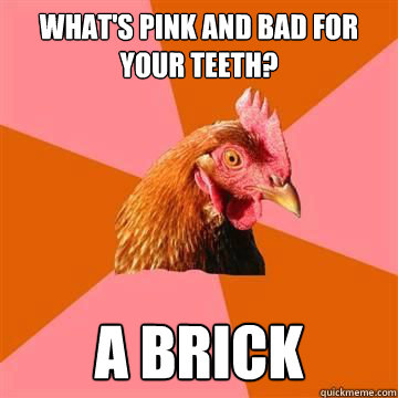 What's pink and bad for your teeth? a brick - What's pink and bad for your teeth? a brick  Anti-Joke Chicken