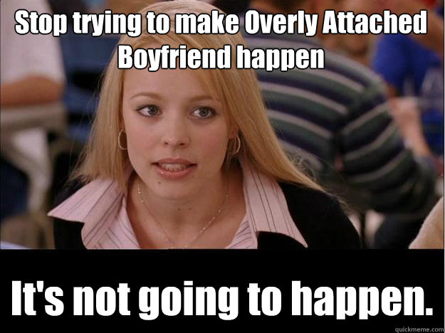 Stop trying to make Overly Attached Boyfriend happen It's not going to happen.
