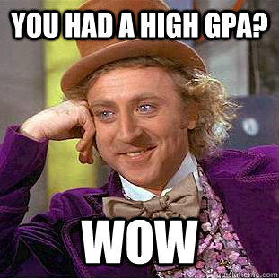 you had a high gpa? wow - you had a high gpa? wow  Creepy Wonka