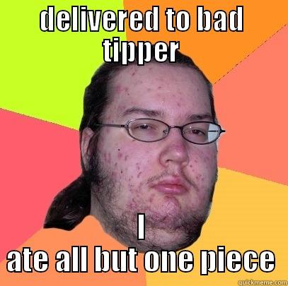 DELIVERED TO BAD TIPPER I ATE ALL BUT ONE PIECE Butthurt Dweller