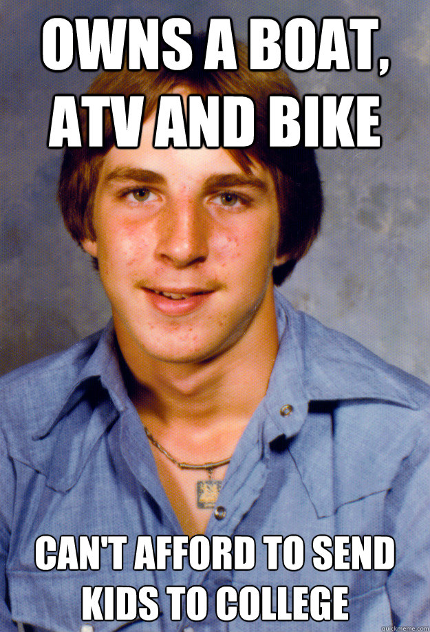owns a boat, atv and bike can't afford to send kids to college - owns a boat, atv and bike can't afford to send kids to college  Old Economy Steven