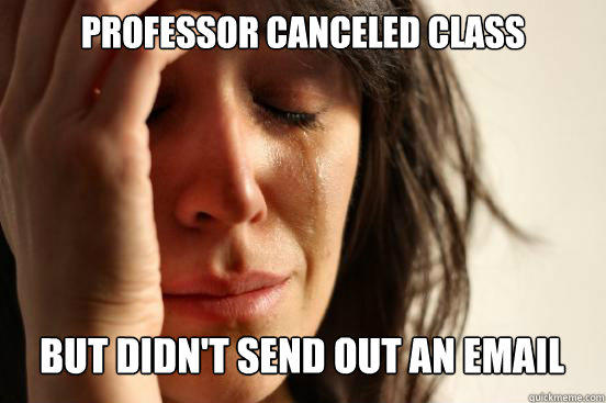 Professor canceled class  but didn't send out an email  - Professor canceled class  but didn't send out an email   First World Problems