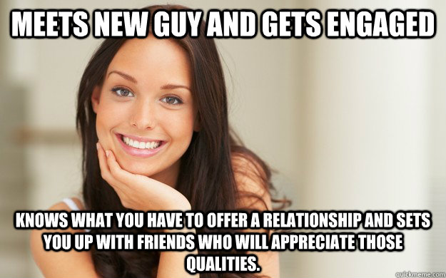 Meets new guy and gets engaged knows what you have to offer a relationship and sets you up with friends who will appreciate those qualities. - Meets new guy and gets engaged knows what you have to offer a relationship and sets you up with friends who will appreciate those qualities.  Good Girl Gina
