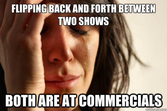 Flipping back and forth between two shows Both are at commercials - Flipping back and forth between two shows Both are at commercials  First World Problems