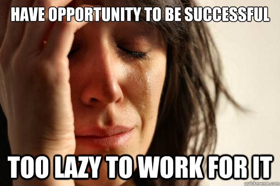 Have opportunity to be successful too lazy to work for it - Have opportunity to be successful too lazy to work for it  First World Problems