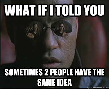 What if I told you Sometimes 2 people have the same idea - What if I told you Sometimes 2 people have the same idea  Morpheus SC