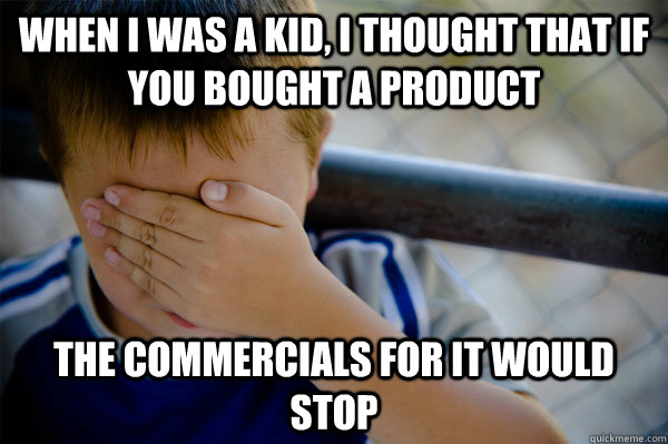 When I was a kid, I thought that if you bought a product the commercials for it would stop - When I was a kid, I thought that if you bought a product the commercials for it would stop  Confession kid
