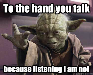 To the hand you talk because listening I am not - To the hand you talk because listening I am not  Yoda Talk to Hand