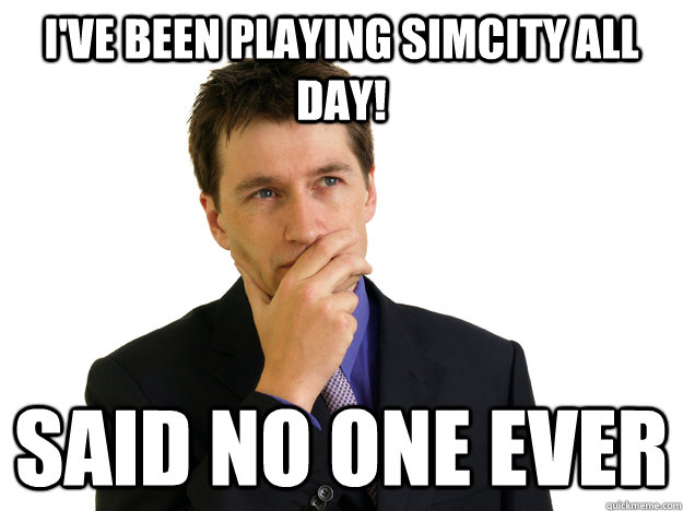 I've been playing SimCity All Day! said no one ever - I've been playing SimCity All Day! said no one ever  Said No One