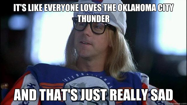 It's like everyone loves the Oklahoma city thunder and that's just really sad