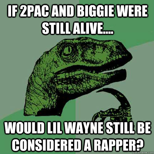 If 2pac and biggie were still alive.... Would lil wayne still be considered a rapper? - If 2pac and biggie were still alive.... Would lil wayne still be considered a rapper?  Philosoraptor