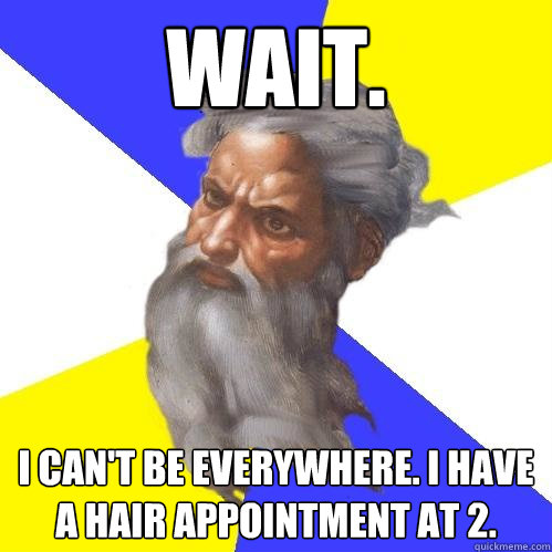 Wait. I can't be EVERYWHERE. I have a hair appointment at 2. - Wait. I can't be EVERYWHERE. I have a hair appointment at 2.  Advice God