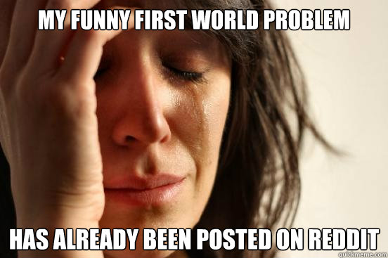 my funny first world problem has already been posted on reddit - my funny first world problem has already been posted on reddit  First World Problems