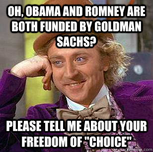 Oh, Obama and Romney are both funded by Goldman Sachs? Please tell me about your freedom of