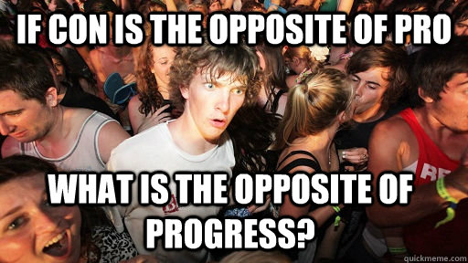 If Con is the opposite of pro What is the opposite of progress?  - If Con is the opposite of pro What is the opposite of progress?   Sudden Clarity Clarence