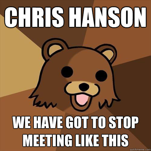 chris hanson we have got to stop meeting like this - chris hanson we have got to stop meeting like this  Pedobear