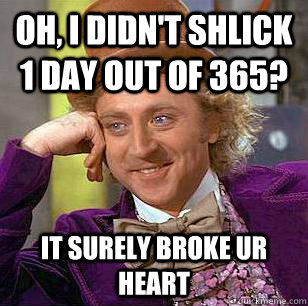 Oh, i didn't shlick 1 day out of 365? it surely broke ur heart - Oh, i didn't shlick 1 day out of 365? it surely broke ur heart  Condescending Wonka