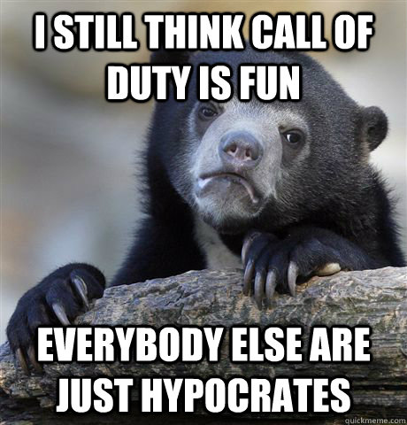 I still think call of duty is fun Everybody else are just hypocrates - I still think call of duty is fun Everybody else are just hypocrates  Confession Bear
