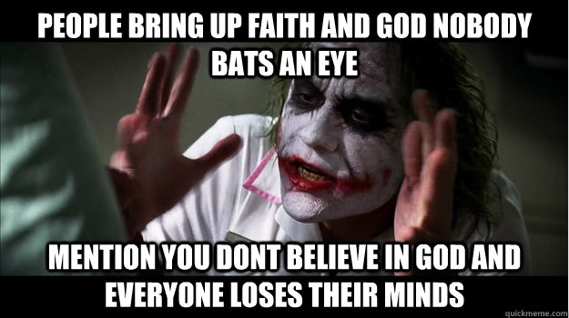 People bring up faith and god nobody bats an eye mention you dont believe in god and everyone loses their minds - People bring up faith and god nobody bats an eye mention you dont believe in god and everyone loses their minds  Joker Mind Loss