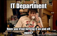IT Department Have you tried turning it on and off again?